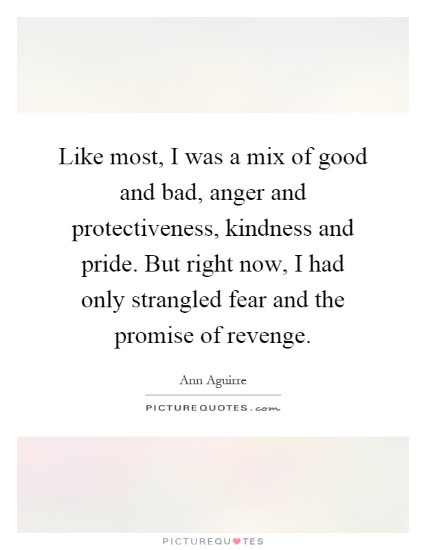 Like most, I was a mix of good and bad, anger and protectiveness, kindness and pride. But right now, I had only strangled fear and the promise of revenge Picture Quote #1