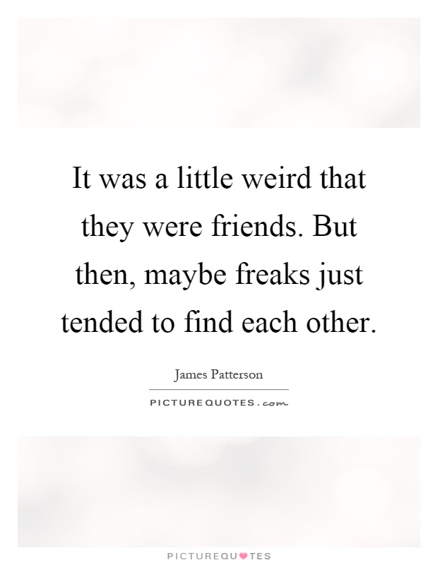 It was a little weird that they were friends. But then, maybe freaks just tended to find each other Picture Quote #1
