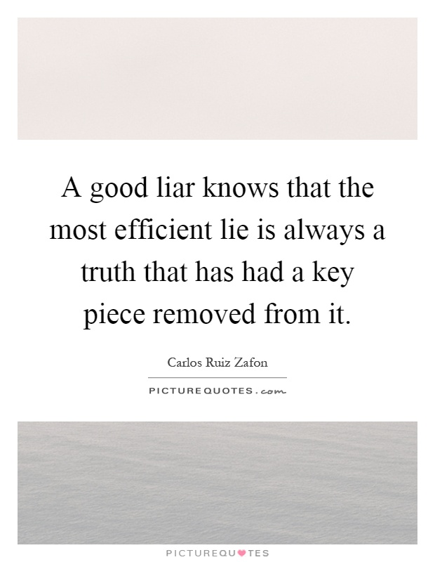 A good liar knows that the most efficient lie is always a truth that has had a key piece removed from it Picture Quote #1