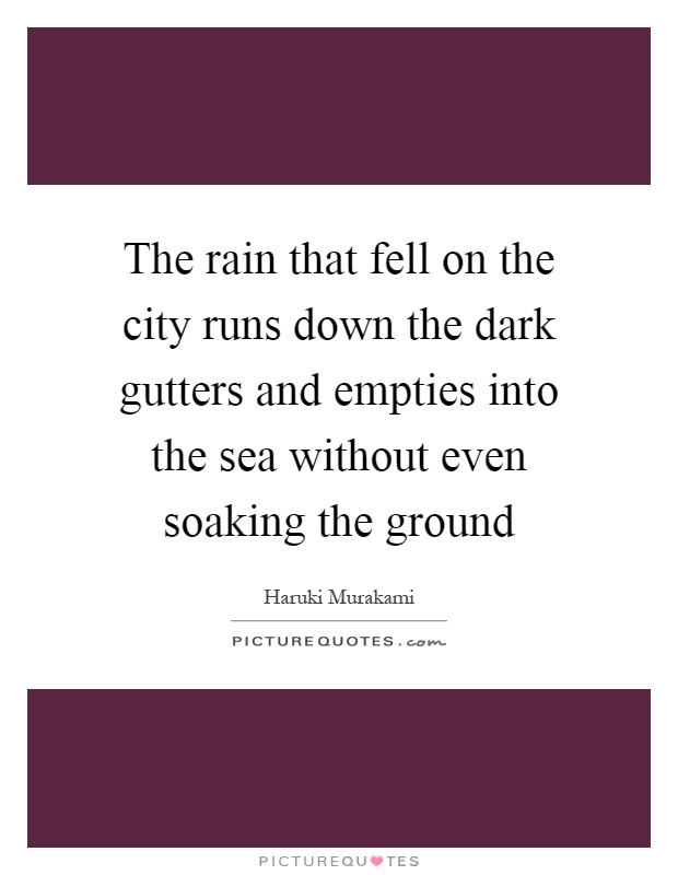 The rain that fell on the city runs down the dark gutters and empties into the sea without even soaking the ground Picture Quote #1