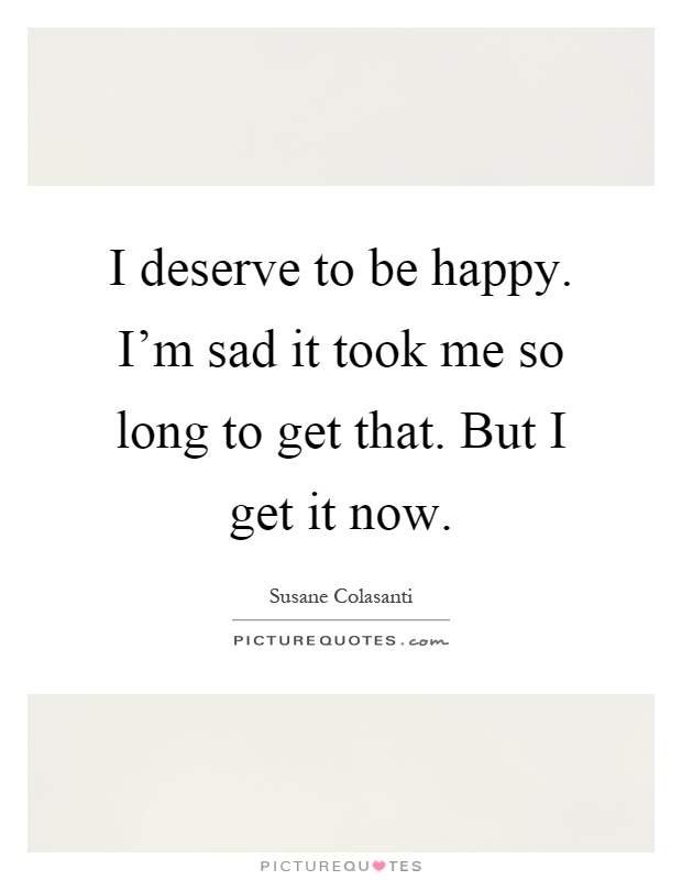 I deserve to be happy. I'm sad it took me so long to get that. But I get it now Picture Quote #1