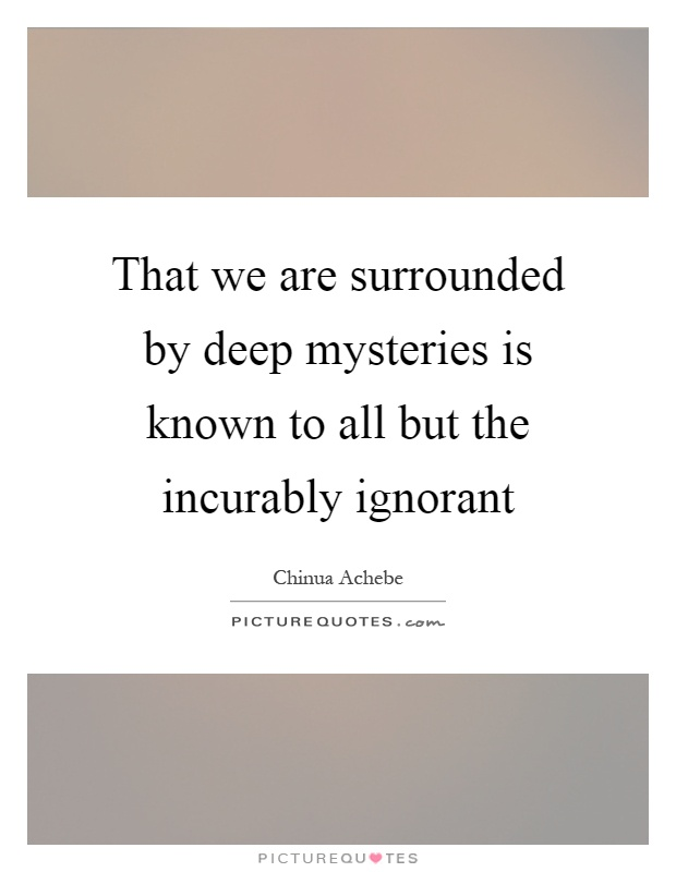 That we are surrounded by deep mysteries is known to all but the incurably ignorant Picture Quote #1