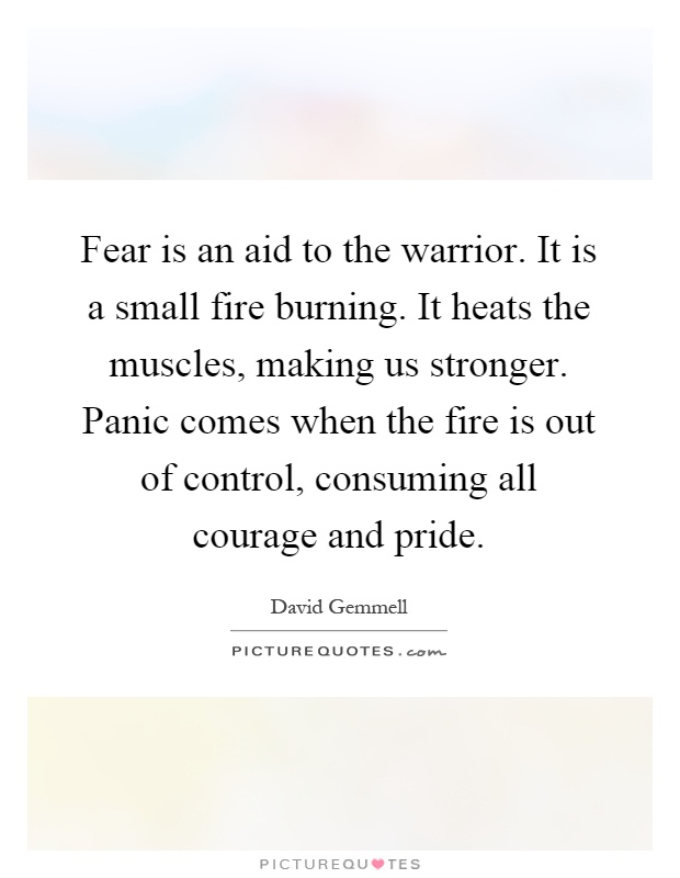 Fear is an aid to the warrior. It is a small fire burning. It heats the muscles, making us stronger. Panic comes when the fire is out of control, consuming all courage and pride Picture Quote #1