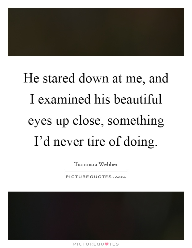 He stared down at me, and I examined his beautiful eyes up close, something I'd never tire of doing Picture Quote #1