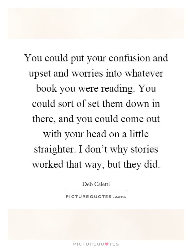 You could put your confusion and upset and worries into whatever book you were reading. You could sort of set them down in there, and you could come out with your head on a little straighter. I don't why stories worked that way, but they did Picture Quote #1