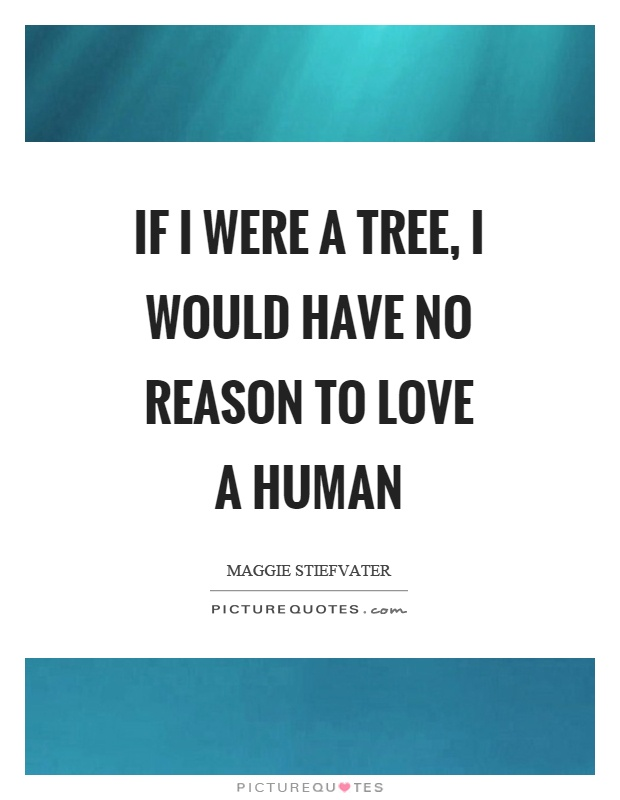 If I were a tree, I would have no reason to love a human Picture Quote #1