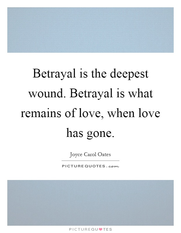 Betrayal is the deepest wound. Betrayal is what remains of love, when love has gone Picture Quote #1