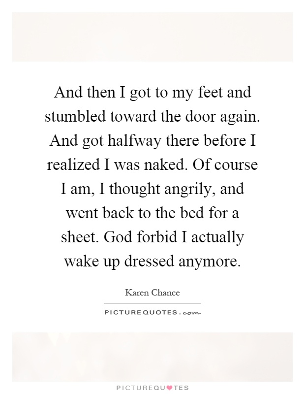 And then I got to my feet and stumbled toward the door again. And got halfway there before I realized I was naked. Of course I am, I thought angrily, and went back to the bed for a sheet. God forbid I actually wake up dressed anymore Picture Quote #1