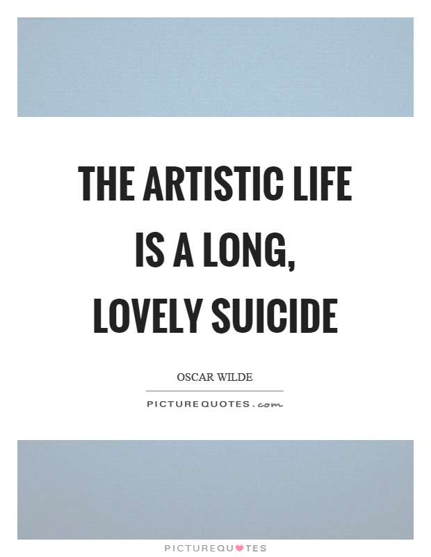 The artistic life is a long, lovely suicide Picture Quote #1