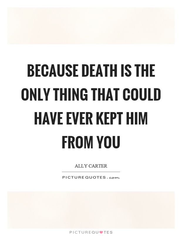 Because death is the only thing that could have ever kept him from you Picture Quote #1