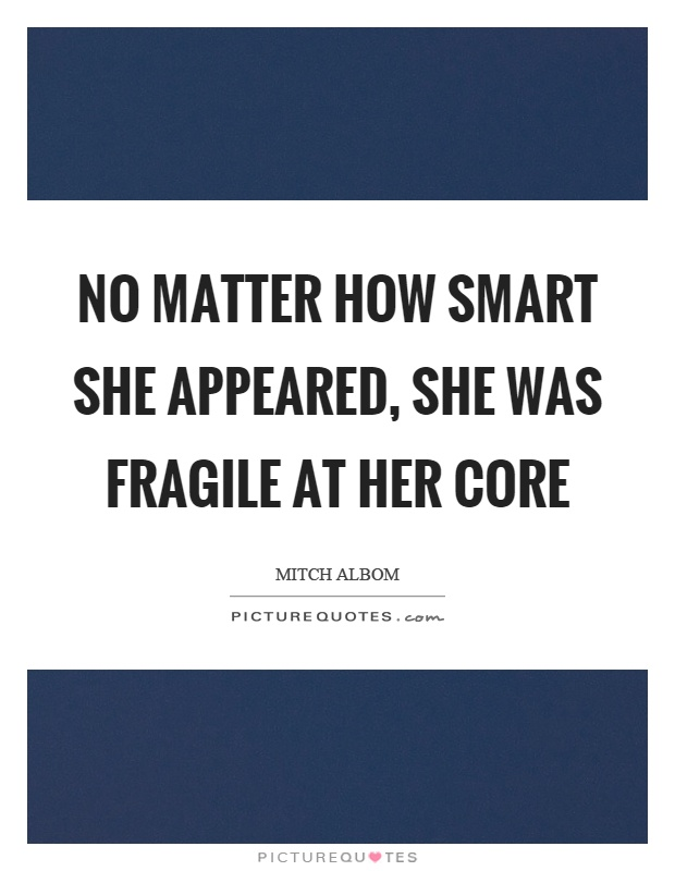No matter how smart she appeared, she was fragile at her core Picture Quote #1