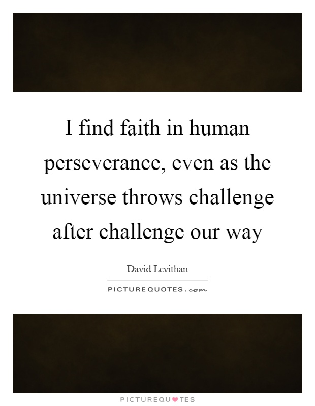 I find faith in human perseverance, even as the universe throws challenge after challenge our way Picture Quote #1