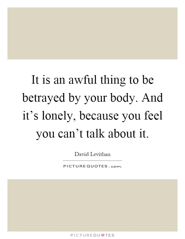 It is an awful thing to be betrayed by your body. And it's lonely, because you feel you can't talk about it Picture Quote #1