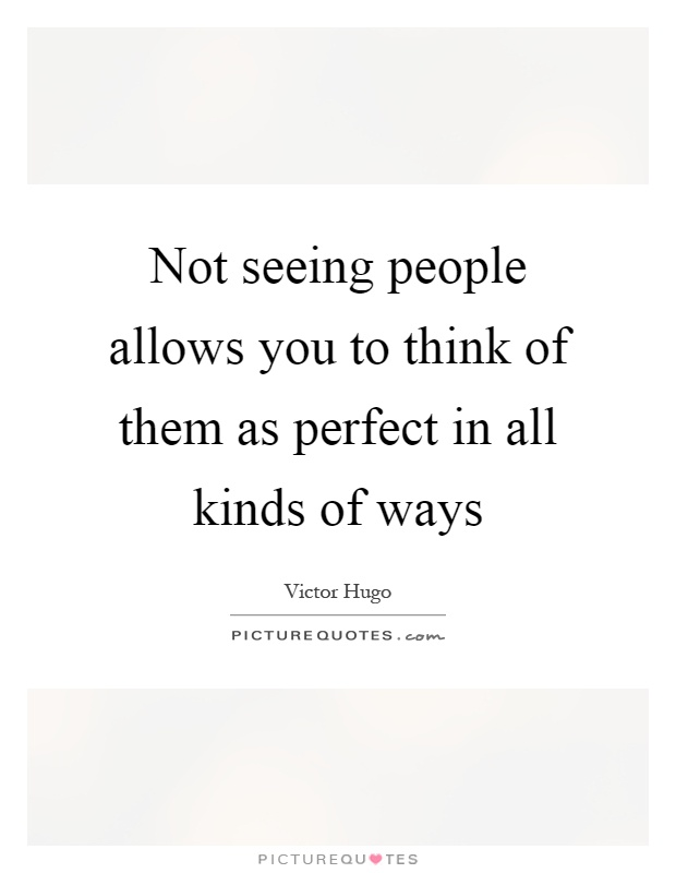 Not seeing people allows you to think of them as perfect in all kinds of ways Picture Quote #1