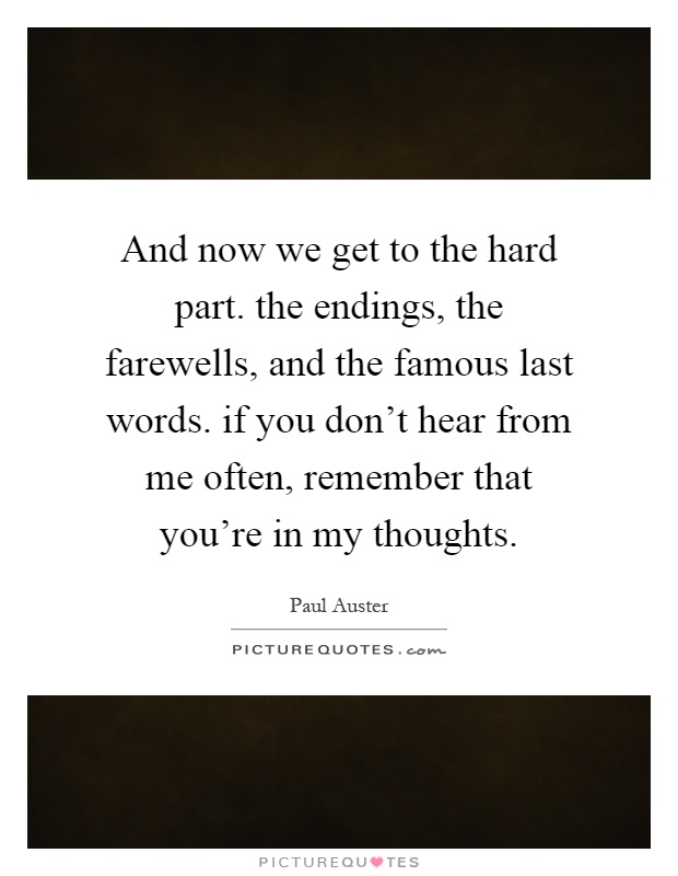 And now we get to the hard part. the endings, the farewells, and the famous last words. if you don't hear from me often, remember that you're in my thoughts Picture Quote #1