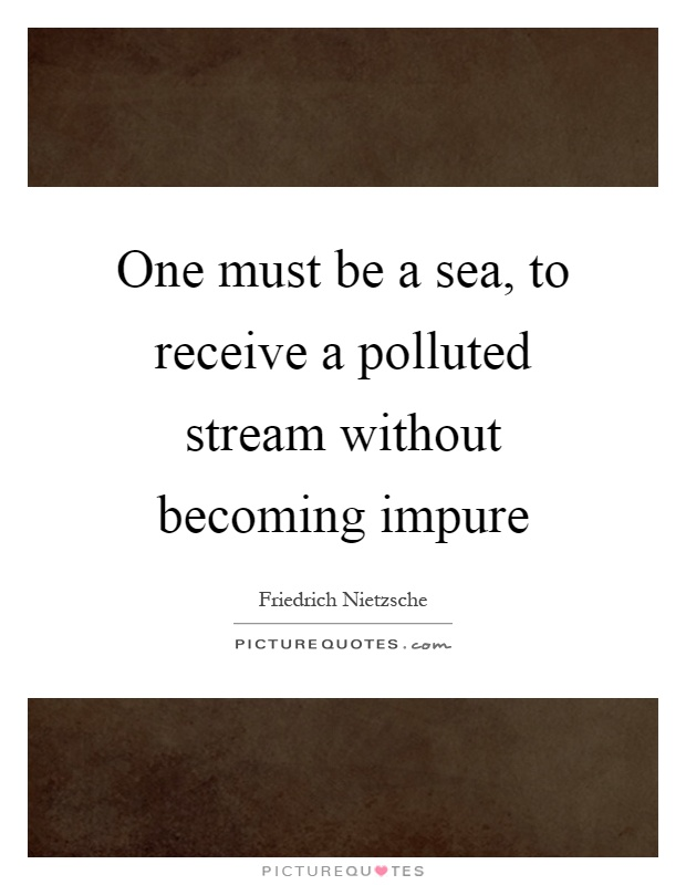 One must be a sea, to receive a polluted stream without becoming impure Picture Quote #1