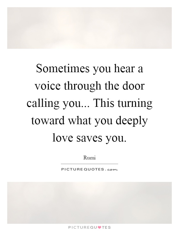 Sometimes you hear a voice through the door calling you... This turning toward what you deeply love saves you Picture Quote #1
