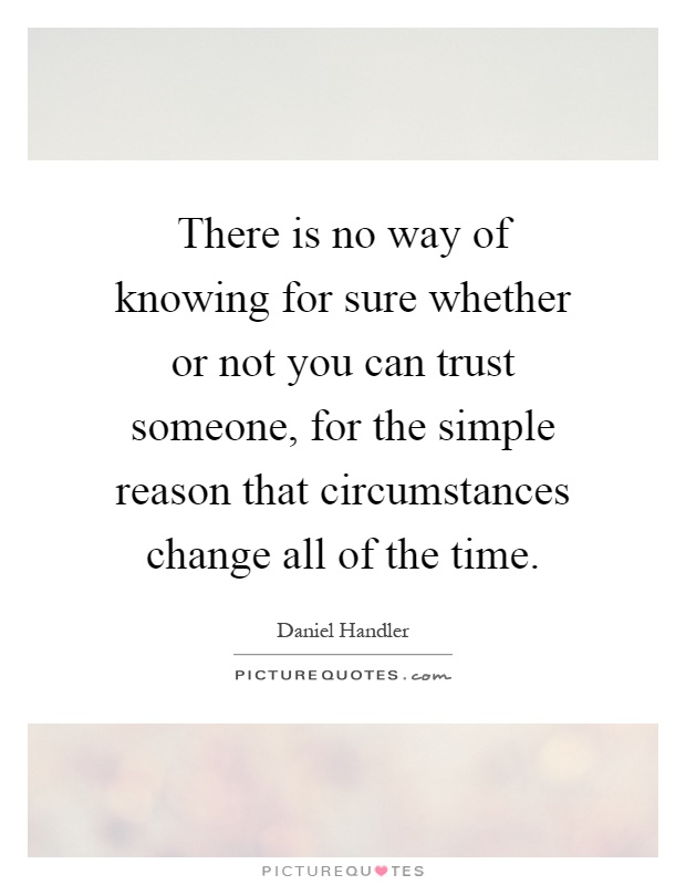 There is no way of knowing for sure whether or not you can trust someone, for the simple reason that circumstances change all of the time Picture Quote #1