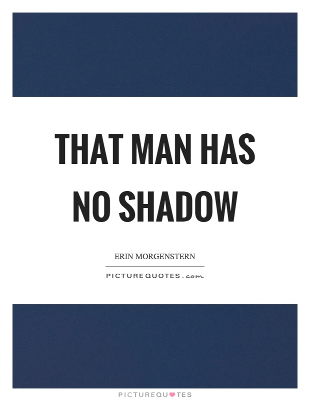That man has no shadow Picture Quote #1