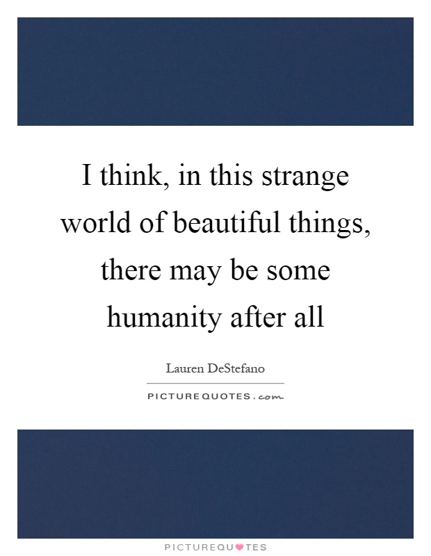 I think, in this strange world of beautiful things, there may be some humanity after all Picture Quote #1
