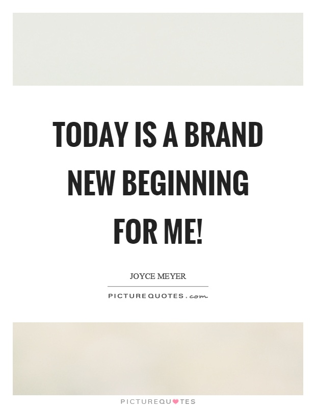 Today is a brand new beginning for me! | Picture Quotes