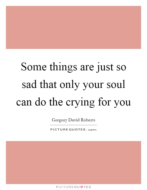 Some things are just so sad that only your soul can do the crying for you Picture Quote #1