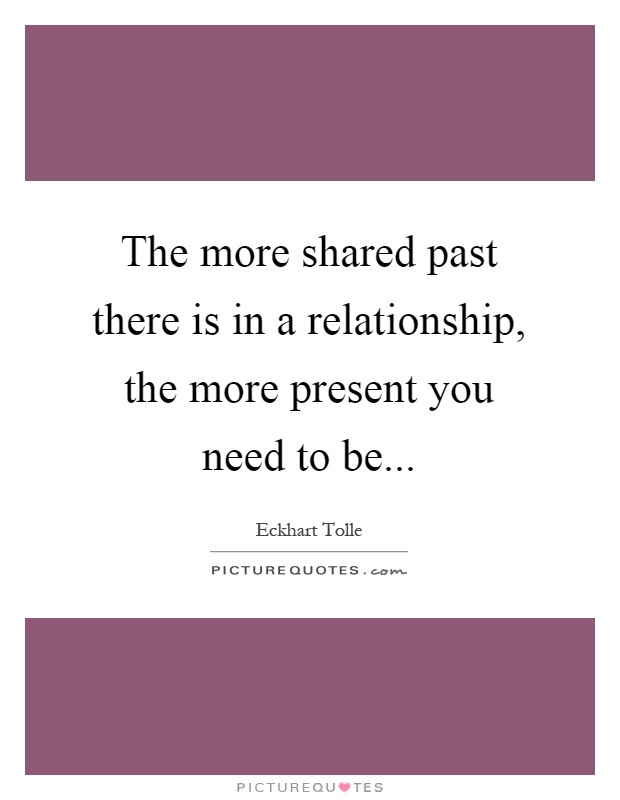 The more shared past there is in a relationship, the more present you need to be Picture Quote #1