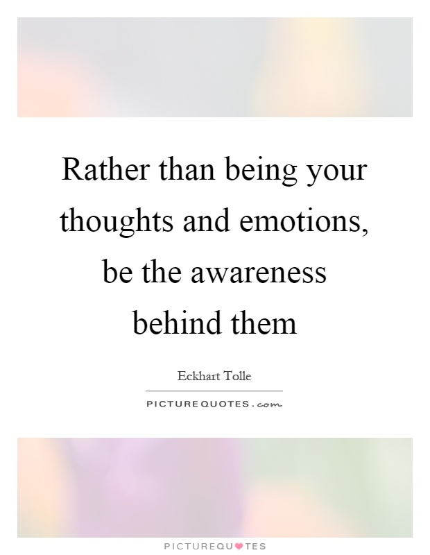 Rather than being your thoughts and emotions, be the awareness behind them Picture Quote #1