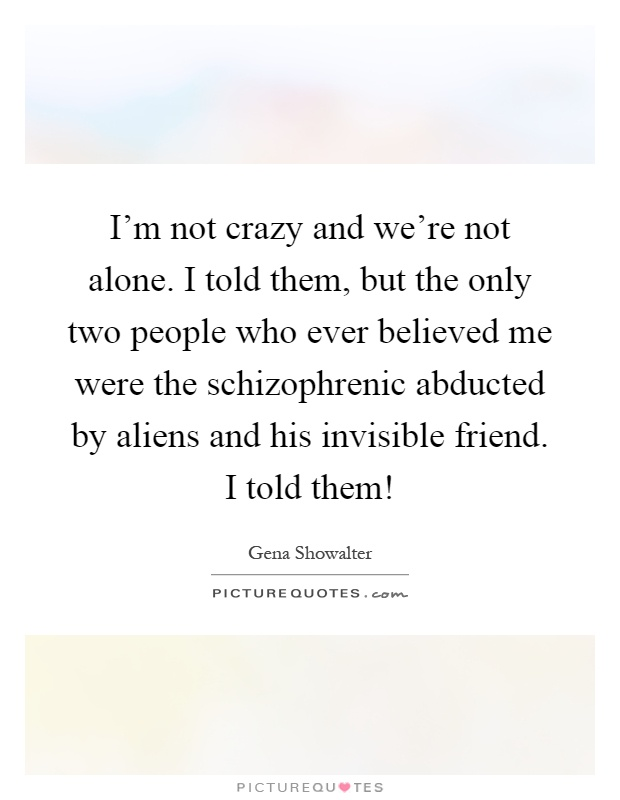 I'm not crazy and we're not alone. I told them, but the only two people who ever believed me were the schizophrenic abducted by aliens and his invisible friend. I told them! Picture Quote #1