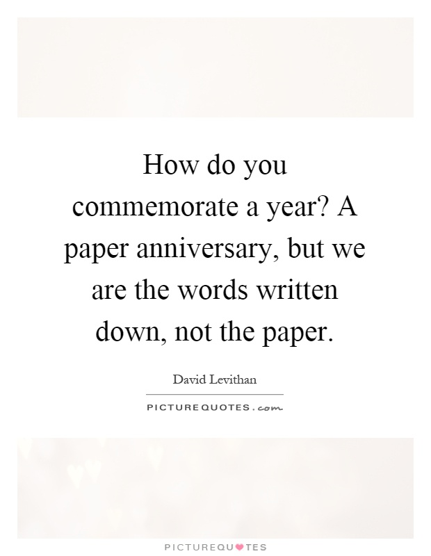 How do you commemorate a year? A paper anniversary, but we are the words written down, not the paper Picture Quote #1