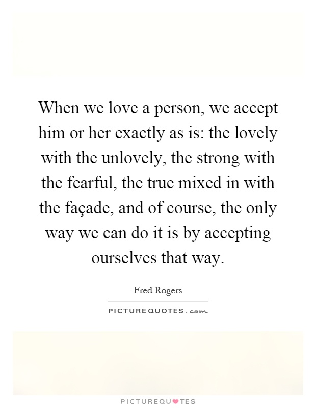 When we love a person, we accept him or her exactly as is: the lovely with the unlovely, the strong with the fearful, the true mixed in with the façade, and of course, the only way we can do it is by accepting ourselves that way Picture Quote #1