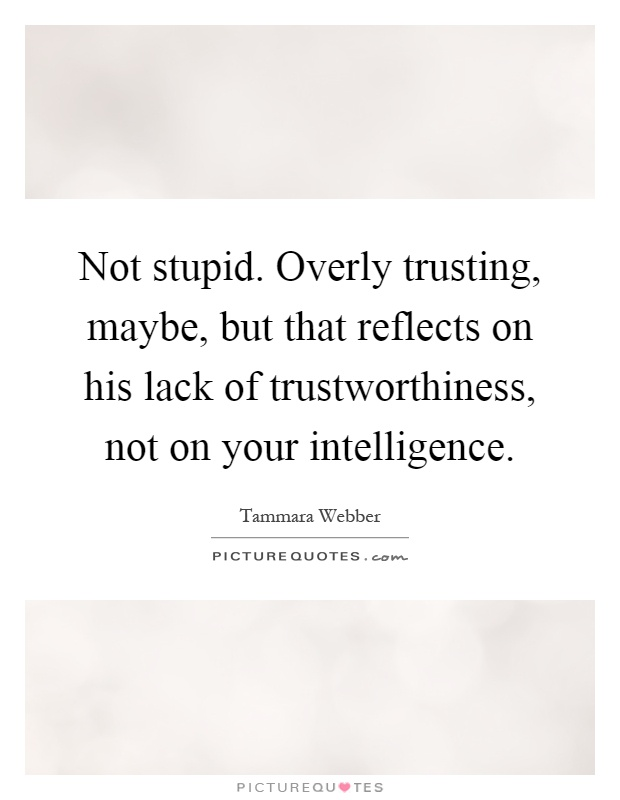 Not stupid. Overly trusting, maybe, but that reflects on his lack of trustworthiness, not on your intelligence Picture Quote #1