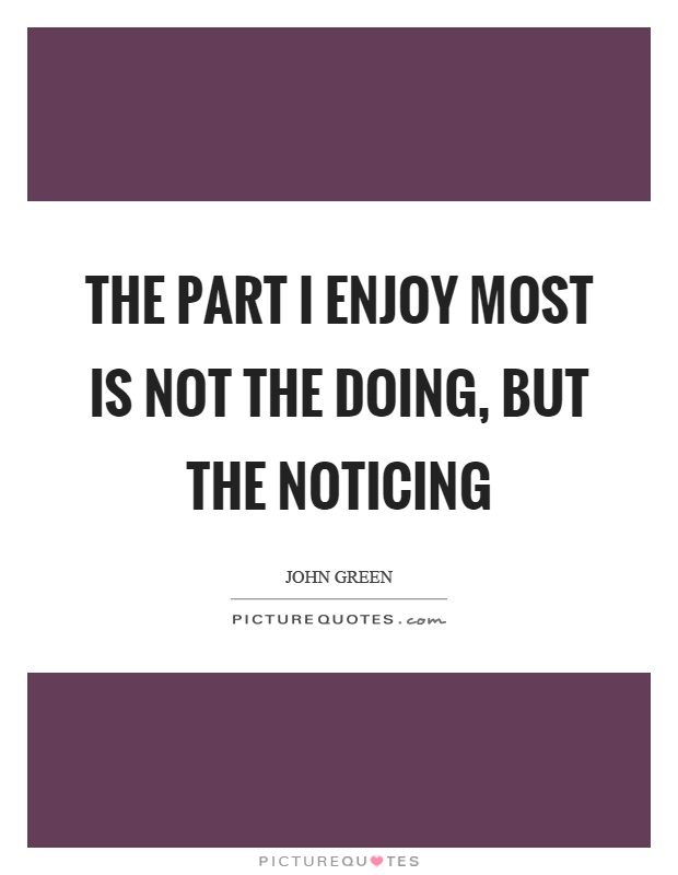 The part I enjoy most is not the doing, but the noticing Picture Quote #1