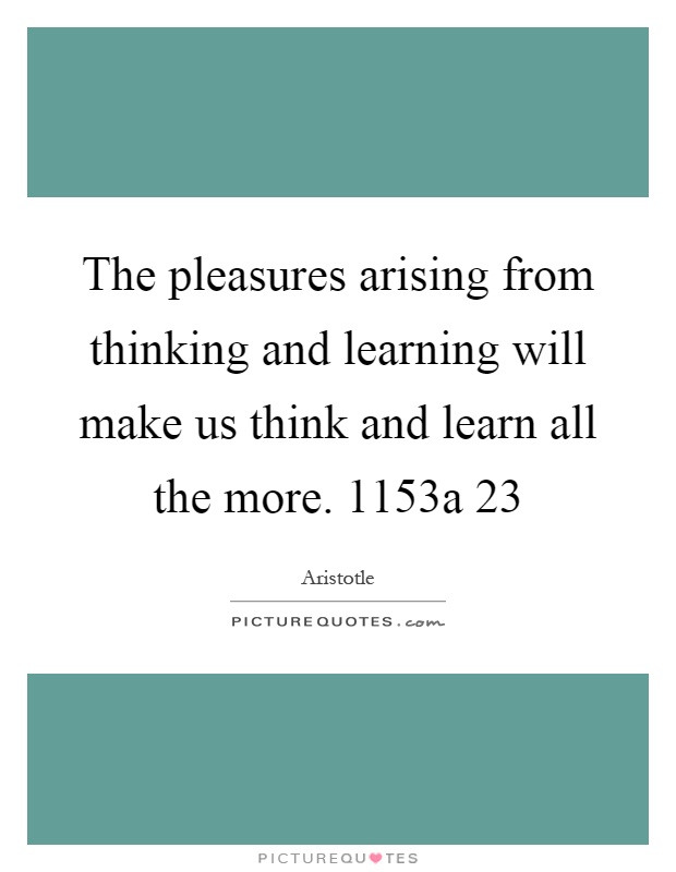 The pleasures arising from thinking and learning will make us think and learn all the more. 1153a 23 Picture Quote #1