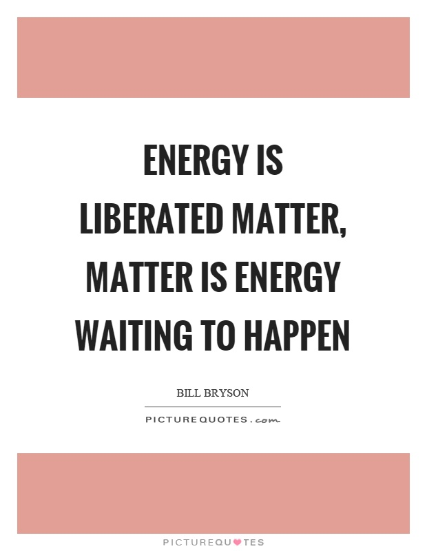Energy is liberated matter, matter is energy waiting to happen Picture Quote #1