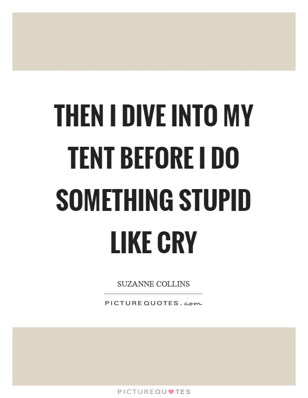 Then I dive into my tent before I do something stupid like cry Picture Quote #1