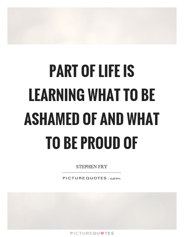 Part of life is learning what to be ashamed of and what to be proud of Picture Quote #1