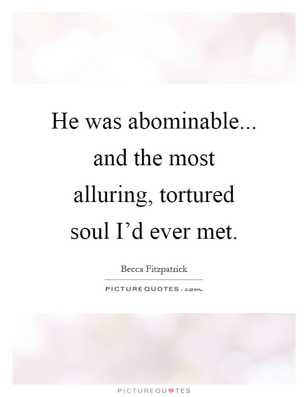 He was abominable... and the most alluring, tortured soul I'd ever met Picture Quote #1