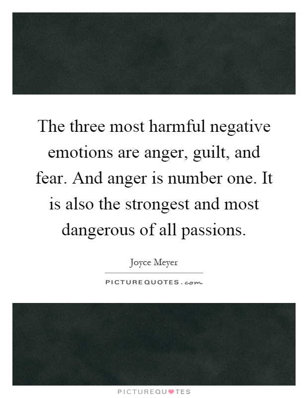 The three most harmful negative emotions are anger, guilt, and fear. And anger is number one. It is also the strongest and most dangerous of all passions Picture Quote #1