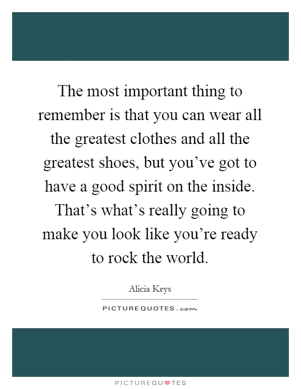 The most important thing to remember is that you can wear all the greatest clothes and all the greatest shoes, but you've got to have a good spirit on the inside. That's what's really going to make you look like you're ready to rock the world Picture Quote #1