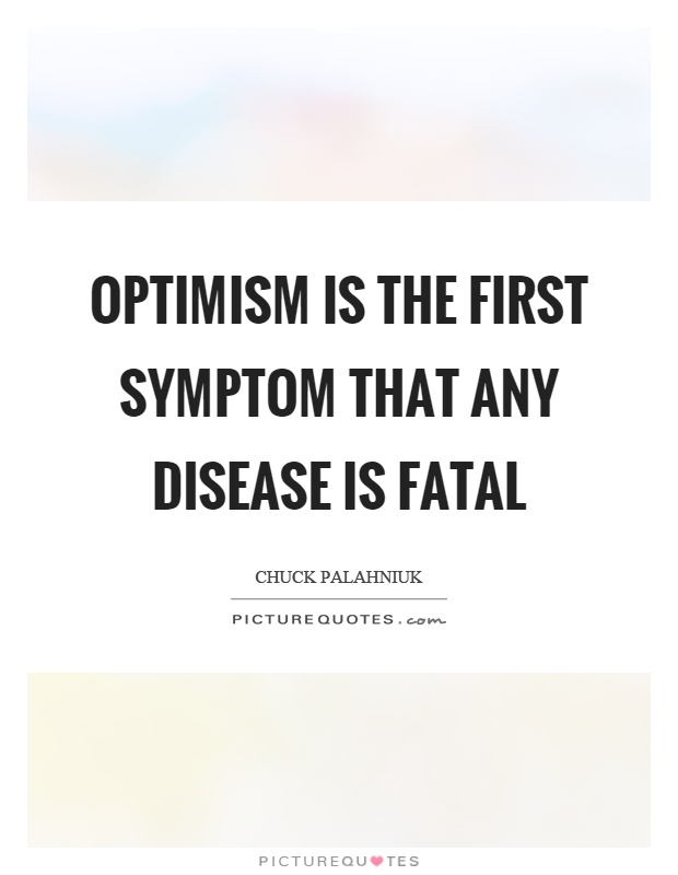 Optimism is the first symptom that any disease is fatal Picture Quote #1