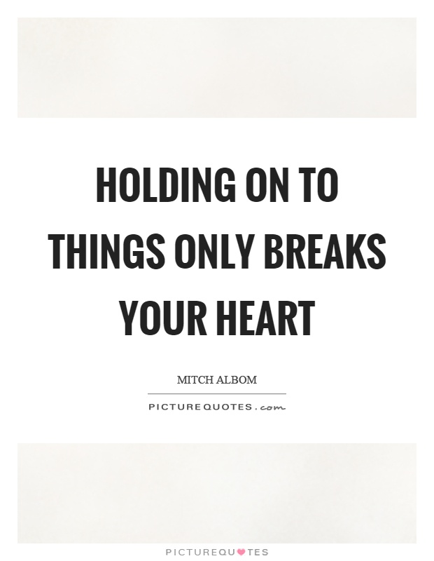 Holding on to things only breaks your heart Picture Quote #1