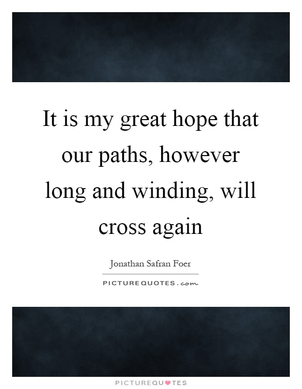 It is my great hope that our paths, however long and winding, will cross again Picture Quote #1