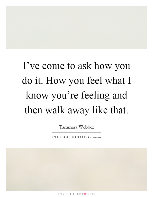 I've come to ask how you do it. How you feel what I know you're feeling and then walk away like that Picture Quote #1