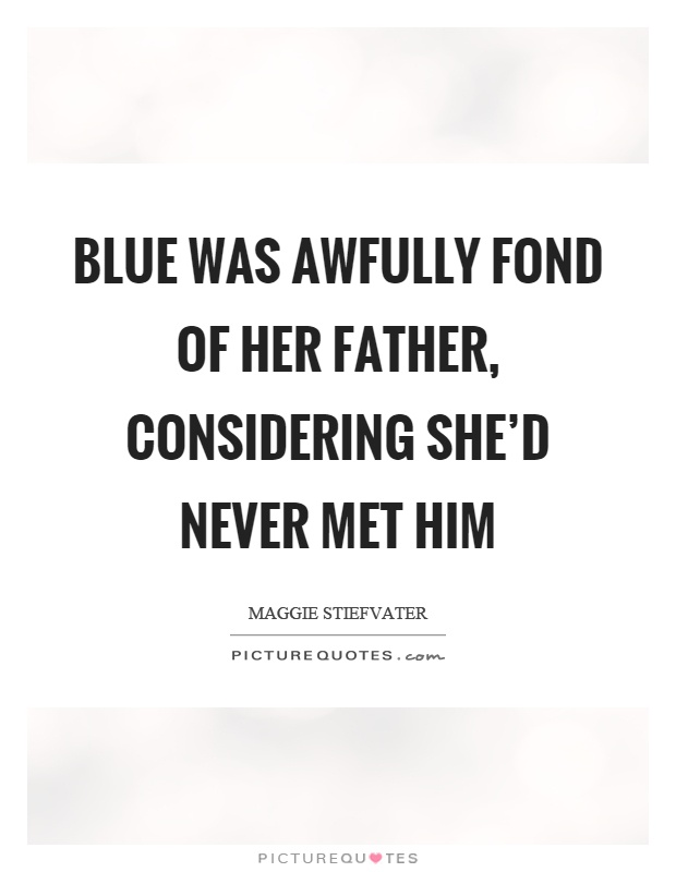 Blue was awfully fond of her father, considering she'd never met him Picture Quote #1