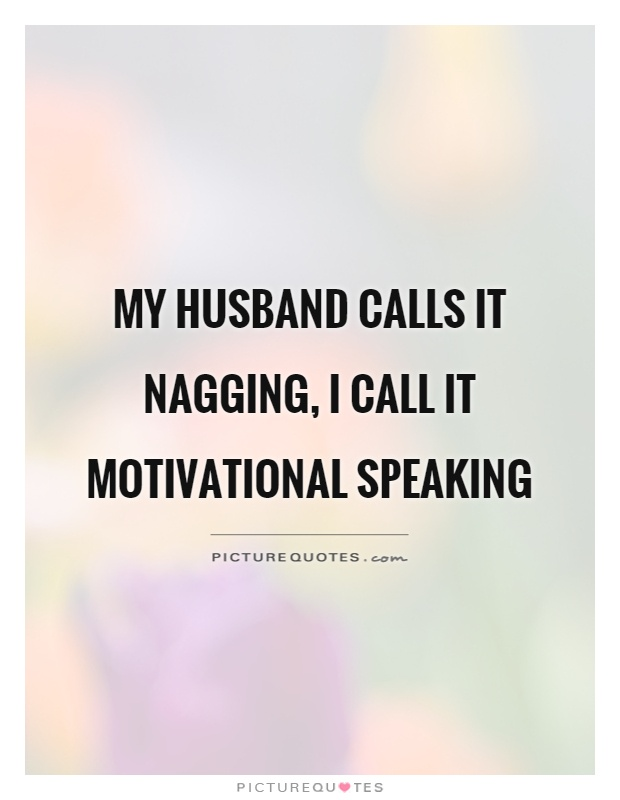 My husband calls it nagging, I call it motivational speaking Picture Quote #1