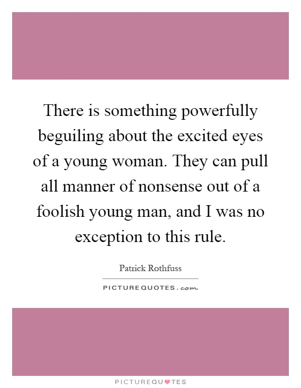 There is something powerfully beguiling about the excited eyes of a young woman. They can pull all manner of nonsense out of a foolish young man, and I was no exception to this rule Picture Quote #1