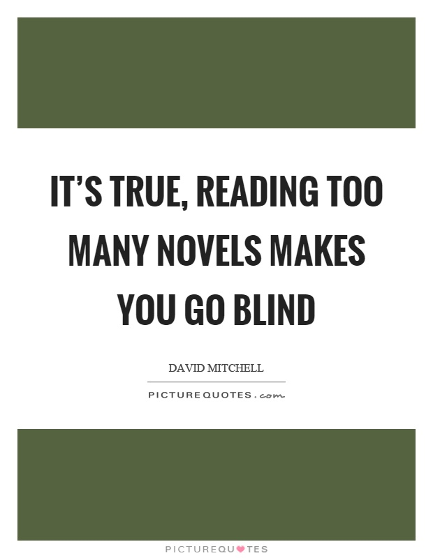 It's true, reading too many novels makes you go blind Picture Quote #1
