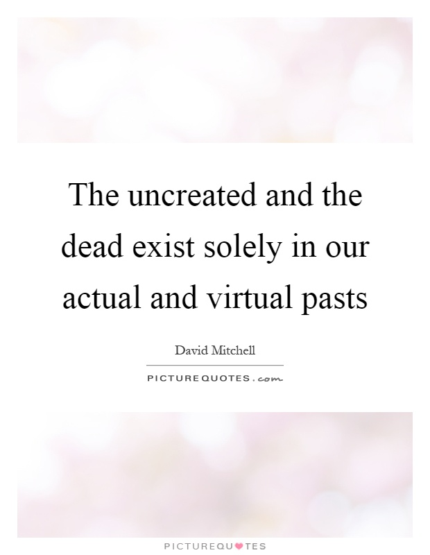 The uncreated and the dead exist solely in our actual and virtual pasts Picture Quote #1