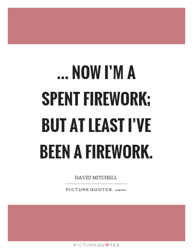 ... now I'm a spent firework; but at least I've been a firework Picture Quote #1